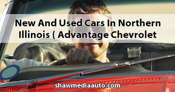 New and Used Cars in Northern Illinois ( Advantage Chevrolet of Bolingbrook )