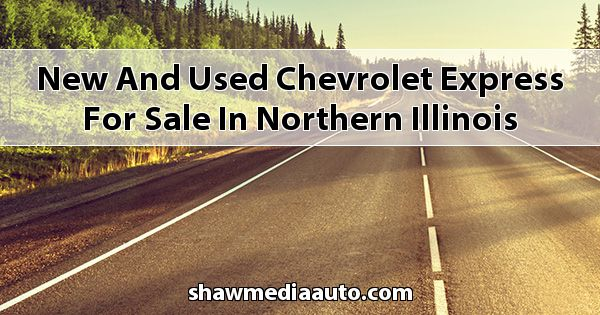 New and Used Chevrolet Express for sale in Northern Illinois