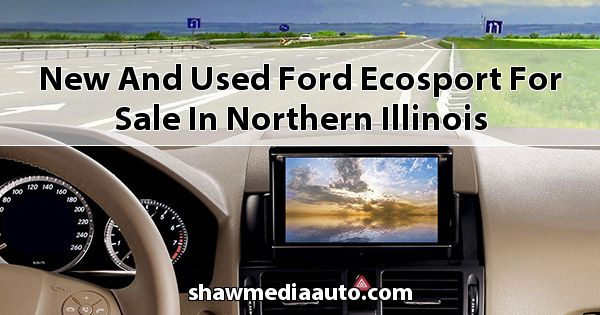 New and Used Ford EcoSport for sale in Northern Illinois