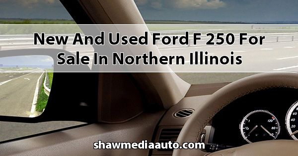 New and Used Ford F-250 for sale in Northern Illinois