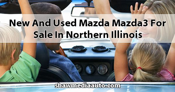 New and Used Mazda Mazda3 for sale in Northern Illinois