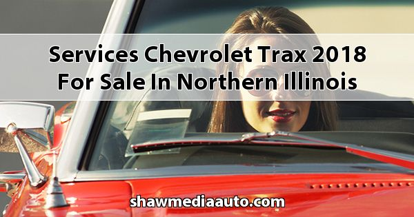 Services Chevrolet Trax 2018 for sale in Northern Illinois