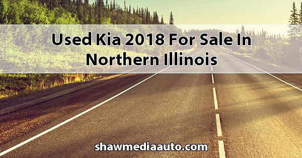 Used Kia 2018 for sale in Northern Illinois